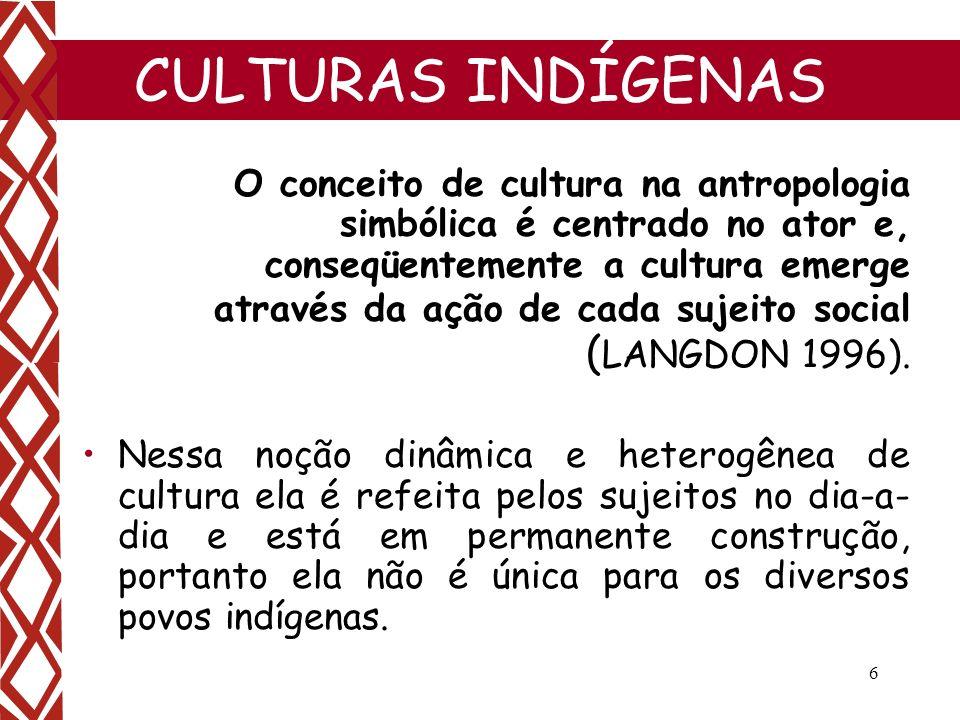 6 CULTURAS INDÍGENAS O conceito de cultura na antropologia simbólica é centrado no ator e, conseqüentemente a cultura emerge através da ação de cada s