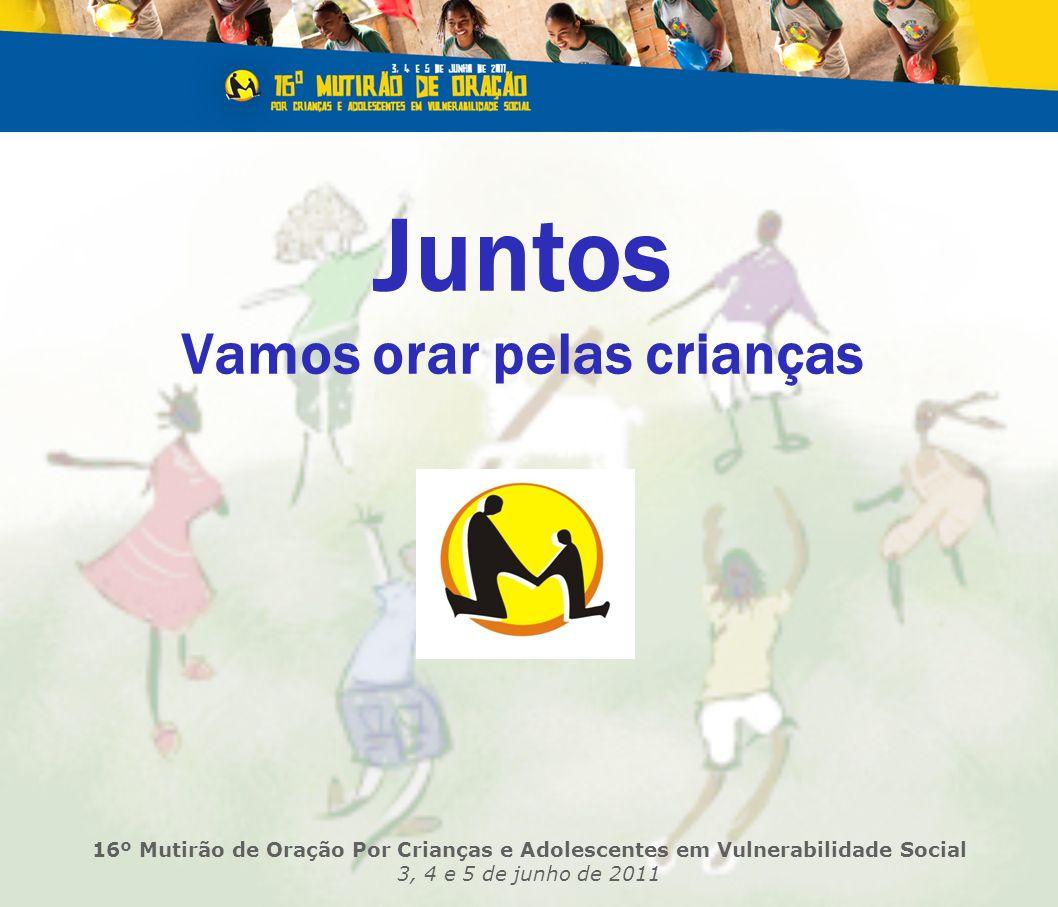 Juntos Vamos orar pelas crianças 16º Mutirão de Oração Por Crianças e Adolescentes em Vulnerabilidade Social 3, 4 e 5 de junho de 2011