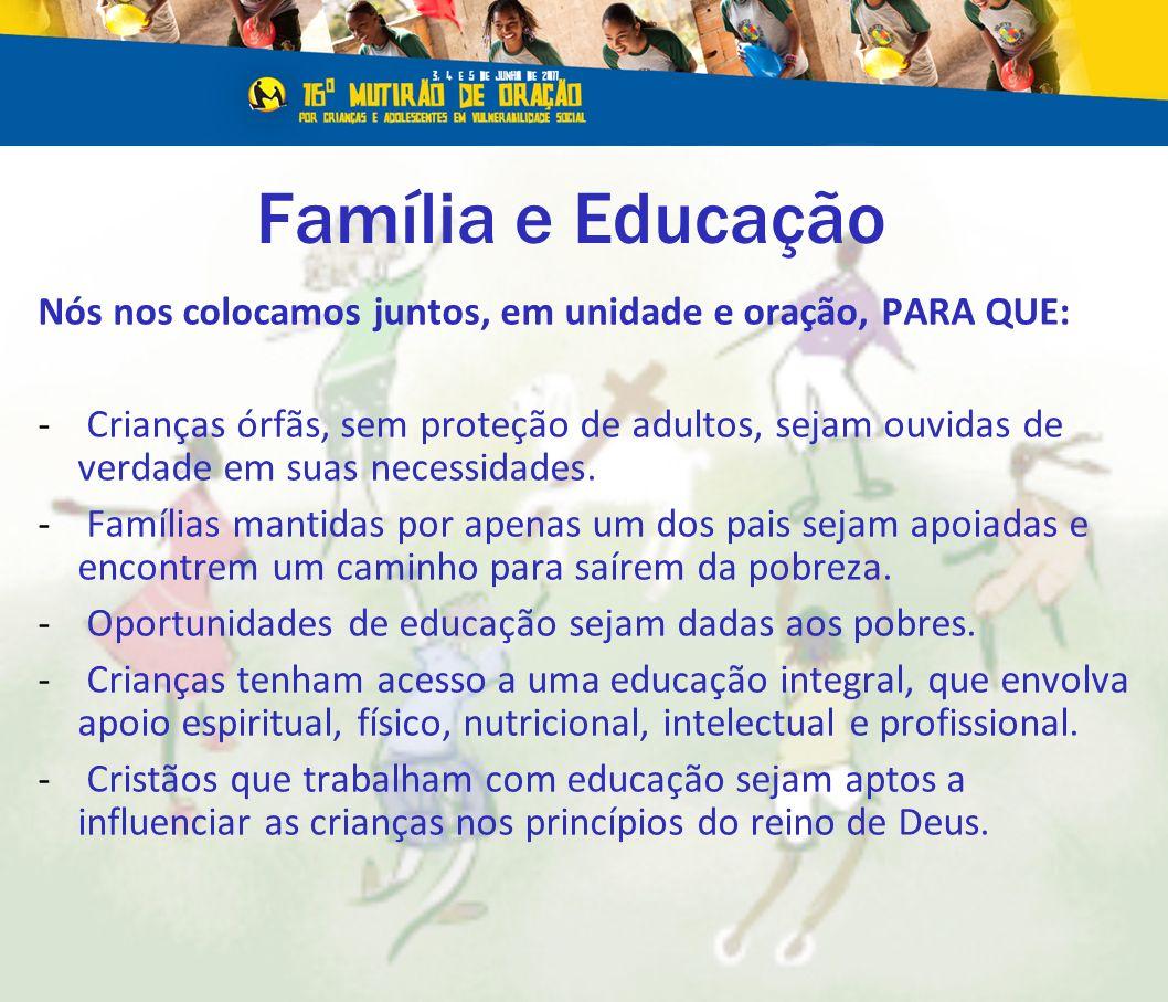 Família e Educação Nós nos colocamos juntos, em unidade e oração, PARA QUE: - Crianças órfãs, sem proteção de adultos, sejam ouvidas de verdade em suas necessidades.