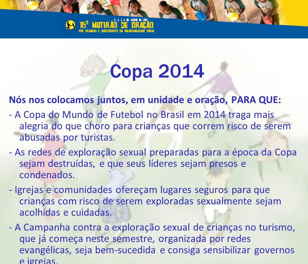 Copa 2014 Nós nos colocamos juntos, em unidade e oração, PARA QUE: - A Copa do Mundo de Futebol no Brasil em 2014 traga mais alegria do que choro para crianças que correm risco de serem abusadas por turistas.