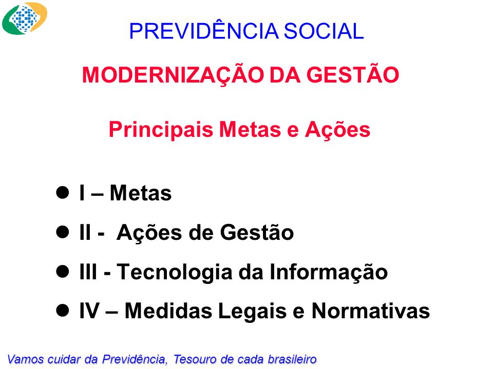 Vamos cuidar da Previdência, Tesouro de cada brasileiro Principais Metas e Ações I – Metas II - Ações de Gestão III - Tecnologia da Informação IV – Medidas Legais e Normativas PREVIDÊNCIA SOCIAL MODERNIZAÇÃO DA GESTÃO