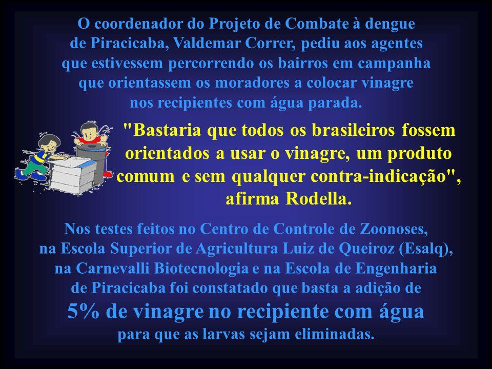 O coordenador do Projeto de Combate à dengue de Piracicaba, Valdemar Correr, pediu aos agentes que estivessem percorrendo os bairros em campanha que orientassem os moradores a colocar vinagre nos recipientes com água parada.