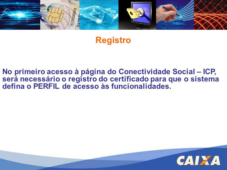 No primeiro acesso à página do Conectividade Social – ICP, será necessário o registro do certificado para que o sistema defina o PERFIL de acesso às funcionalidades.
