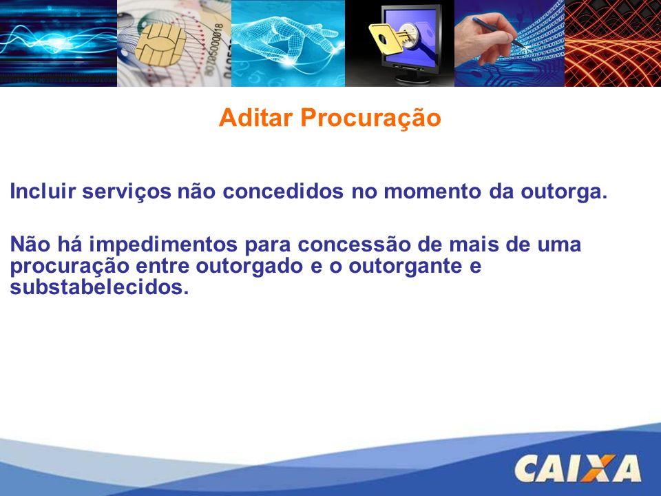 Aditar Procuração Incluir serviços não concedidos no momento da outorga. Não há impedimentos para concessão de mais de uma procuração entre outorgado