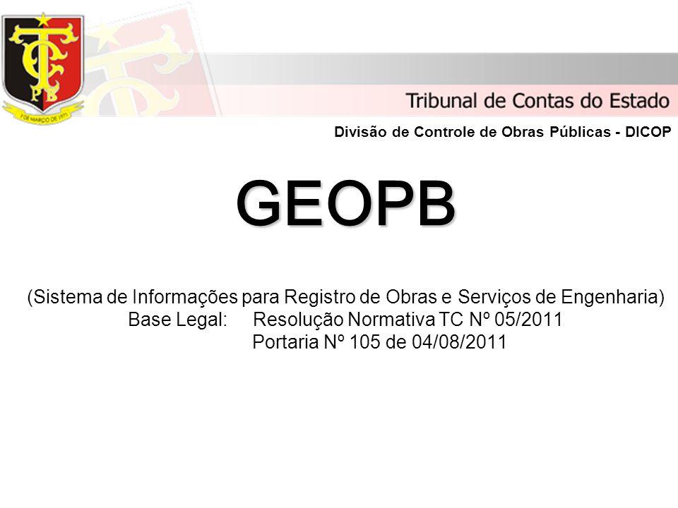 GEOPB GEOPB (Sistema de Informações para Registro de Obras e Serviços de Engenharia) Base Legal: Resolução Normativa TC Nº 05/2011 Portaria Nº 105 de