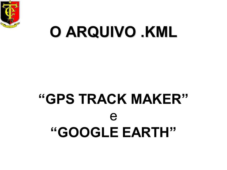 O ARQUIVO.KML O ARQUIVO.KML GPS TRACK MAKER e GOOGLE EARTH