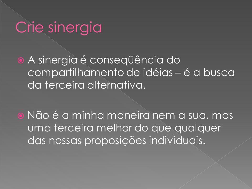 A sinergia é conseqüência do compartilhamento de idéias – é a busca da terceira alternativa. Não é a minha maneira nem a sua, mas uma terceira melhor