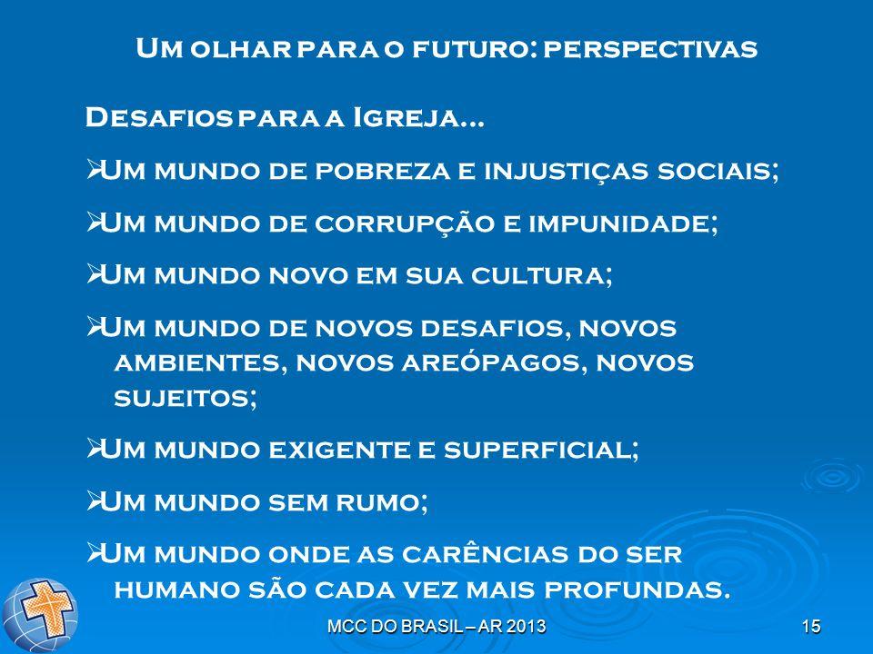 MCC DO BRASIL – AR 201315 Um olhar para o futuro: perspectivas Desafios para a Igreja... Um mundo de pobreza e injustiças sociais; Um mundo de corrupç