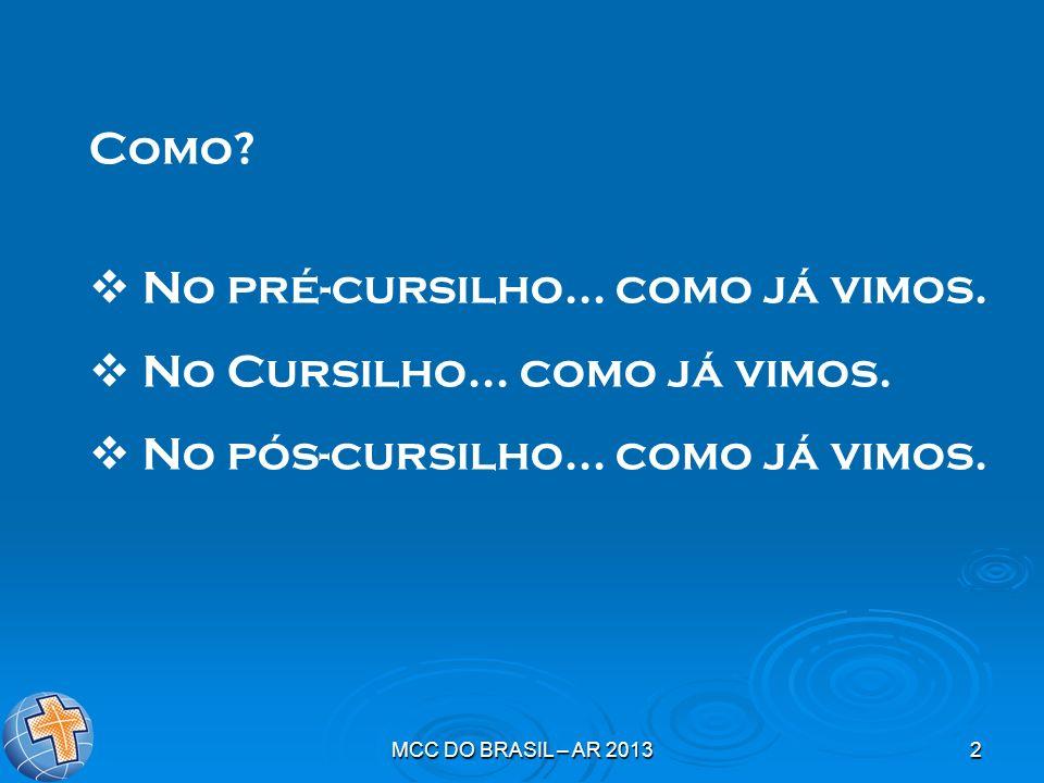 MCC DO BRASIL – AR 20132 Como? No pré-cursilho... como já vimos. No Cursilho... como já vimos. No pós-cursilho... como já vimos.