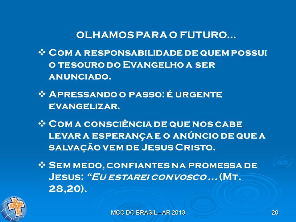 MCC DO BRASIL – AR 201320 OLHAMOS PARA O FUTURO... Com a responsabilidade de quem possui o tesouro do Evangelho a ser anunciado. Apressando o passo: é