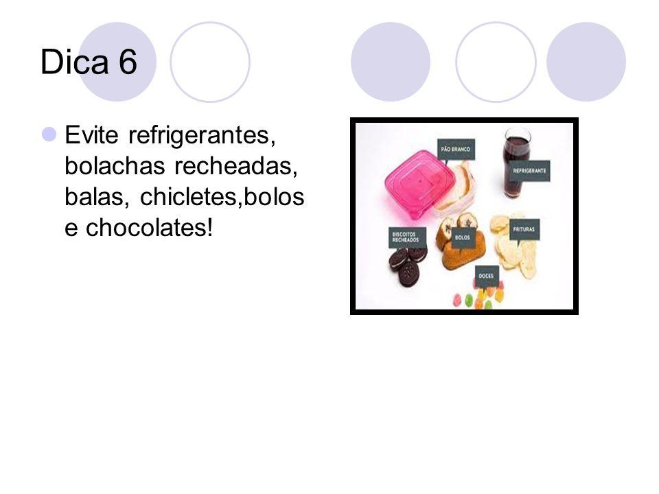 Dica 6 Evite refrigerantes, bolachas recheadas, balas, chicletes,bolos e chocolates!