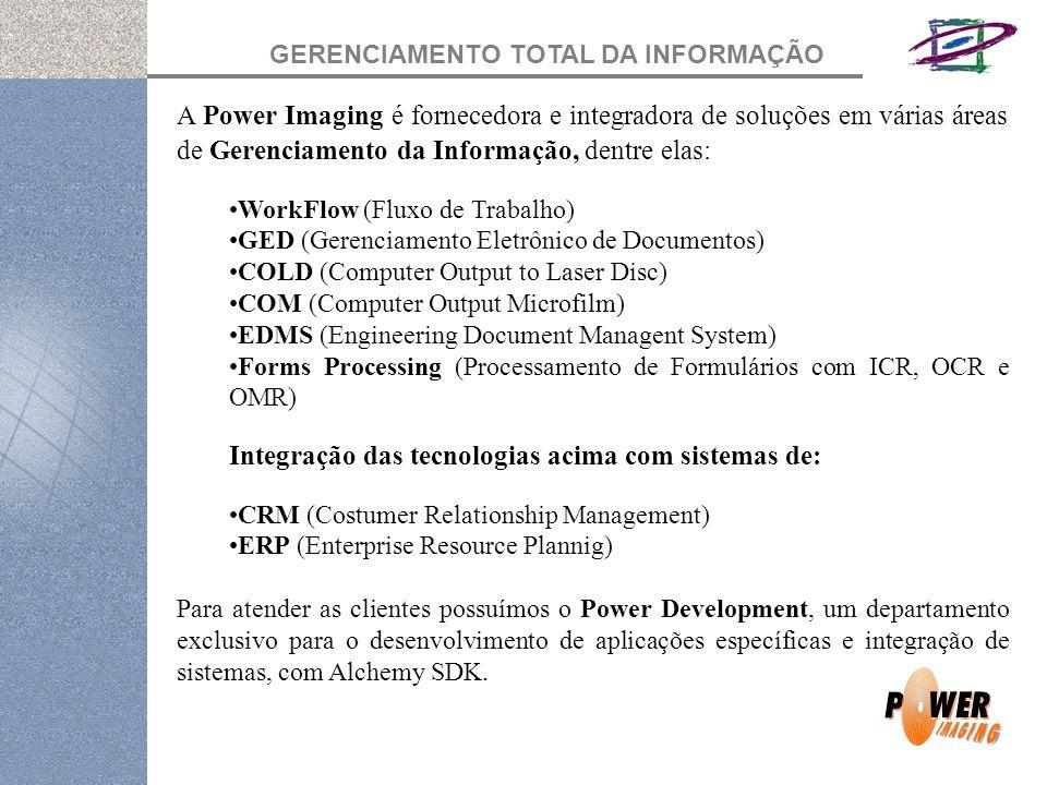 GERENCIAMENTO TOTAL DA INFORMAÇÃO A Power Imaging é fornecedora e integradora de soluções em várias áreas de Gerenciamento da Informação, dentre elas: WorkFlow (Fluxo de Trabalho) GED (Gerenciamento Eletrônico de Documentos) COLD (Computer Output to Laser Disc) COM (Computer Output Microfilm) EDMS (Engineering Document Managent System) Forms Processing (Processamento de Formulários com ICR, OCR e OMR) Integração das tecnologias acima com sistemas de: CRM (Costumer Relationship Management) ERP (Enterprise Resource Plannig) Para atender as clientes possuímos o Power Development, um departamento exclusivo para o desenvolvimento de aplicações específicas e integração de sistemas, com Alchemy SDK.