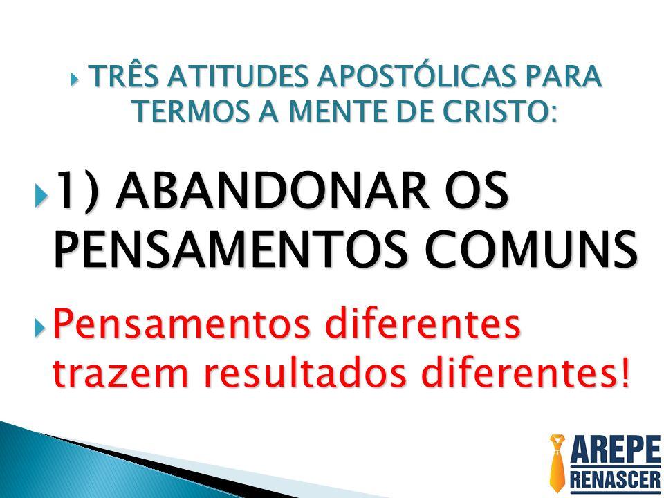 TRÊS ATITUDES APOSTÓLICAS PARA TERMOS A MENTE DE CRISTO: TRÊS ATITUDES APOSTÓLICAS PARA TERMOS A MENTE DE CRISTO: 1) ABANDONAR OS PENSAMENTOS COMUNS 1