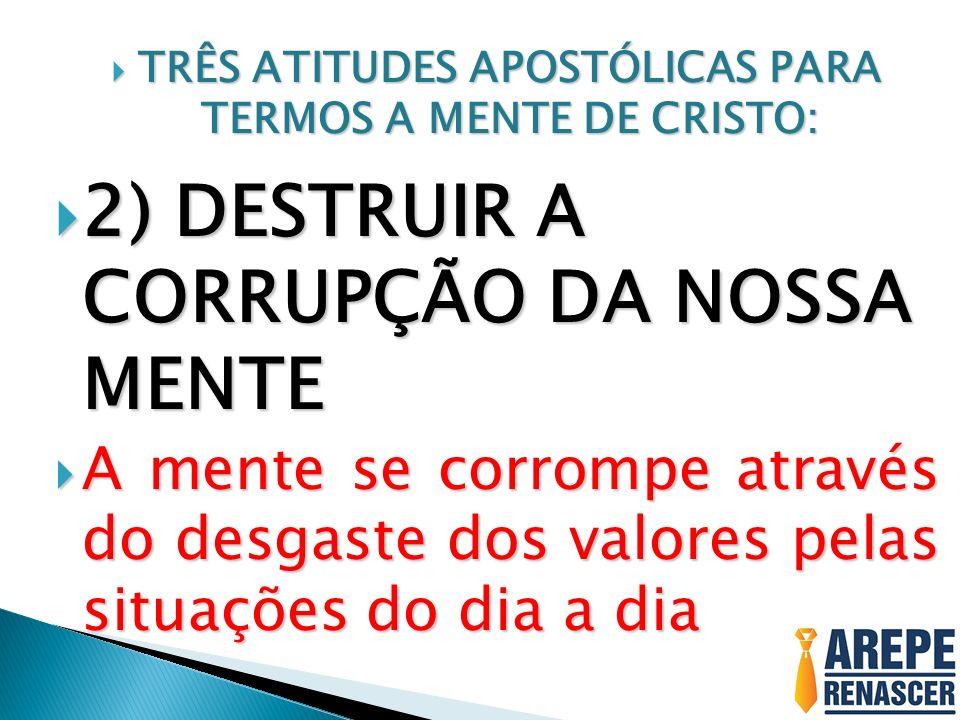 TRÊS ATITUDES APOSTÓLICAS PARA TERMOS A MENTE DE CRISTO: TRÊS ATITUDES APOSTÓLICAS PARA TERMOS A MENTE DE CRISTO: 2) DESTRUIR A CORRUPÇÃO DA NOSSA MENTE 2) DESTRUIR A CORRUPÇÃO DA NOSSA MENTE A mente se corrompe através do desgaste dos valores pelas situações do dia a dia A mente se corrompe através do desgaste dos valores pelas situações do dia a dia