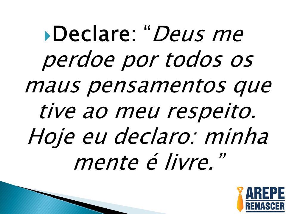 Declare: Deus me perdoe por todos os maus pensamentos que tive ao meu respeito. Hoje eu declaro: minha mente é livre.