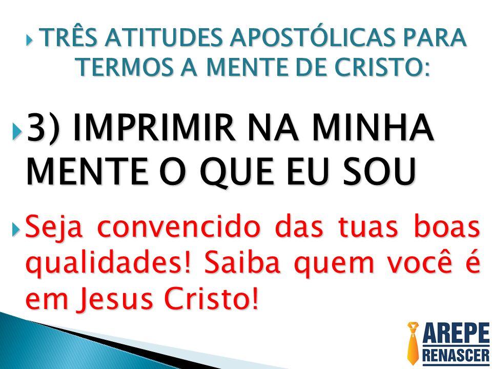 TRÊS ATITUDES APOSTÓLICAS PARA TERMOS A MENTE DE CRISTO: TRÊS ATITUDES APOSTÓLICAS PARA TERMOS A MENTE DE CRISTO: 3) IMPRIMIR NA MINHA MENTE O QUE EU