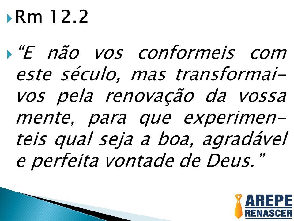 Rm 12.2 E não vos conformeis com este século, mas transformai- vos pela renovação da vossa mente, para que experimen- teis qual seja a boa, agradável e perfeita vontade de Deus.