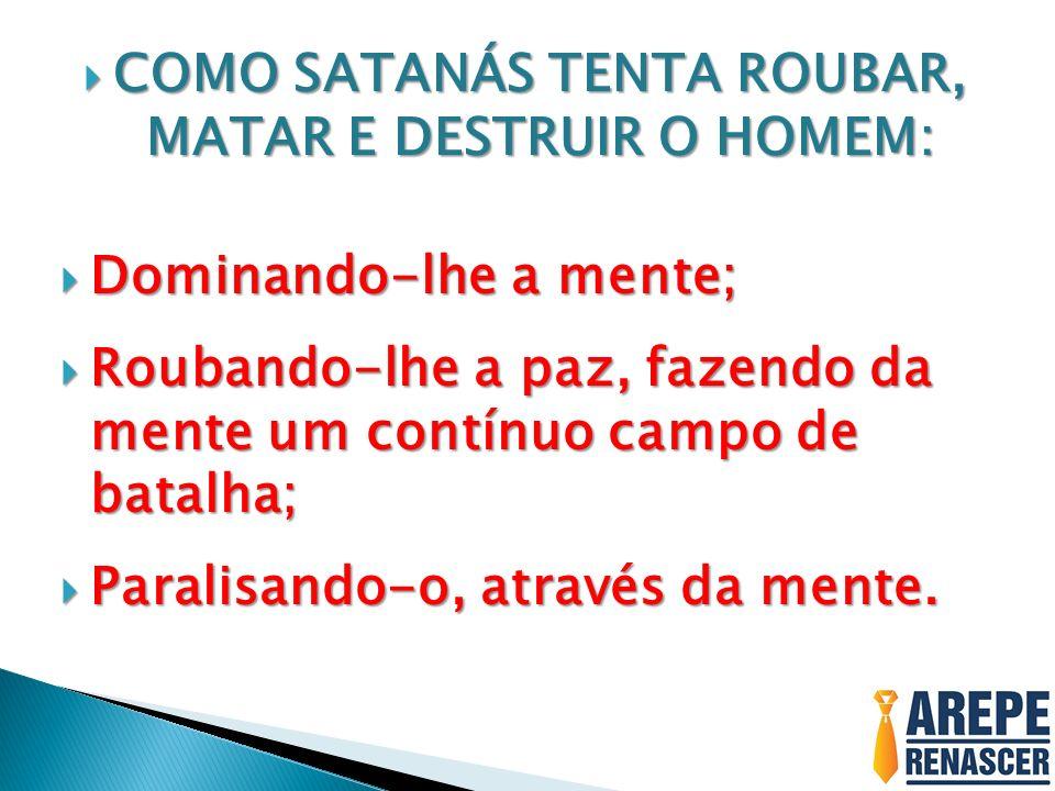 COMO SATANÁS TENTA ROUBAR, MATAR E DESTRUIR O HOMEM: COMO SATANÁS TENTA ROUBAR, MATAR E DESTRUIR O HOMEM: Dominando-lhe a mente; Dominando-lhe a mente