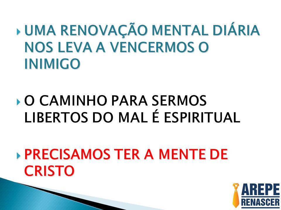 UMA RENOVAÇÃO MENTAL DIÁRIA NOS LEVA A VENCERMOS O INIMIGO UMA RENOVAÇÃO MENTAL DIÁRIA NOS LEVA A VENCERMOS O INIMIGO O CAMINHO PARA SERMOS LIBERTOS DO MAL É ESPIRITUAL PRECISAMOS TER A MENTE DE CRISTO PRECISAMOS TER A MENTE DE CRISTO