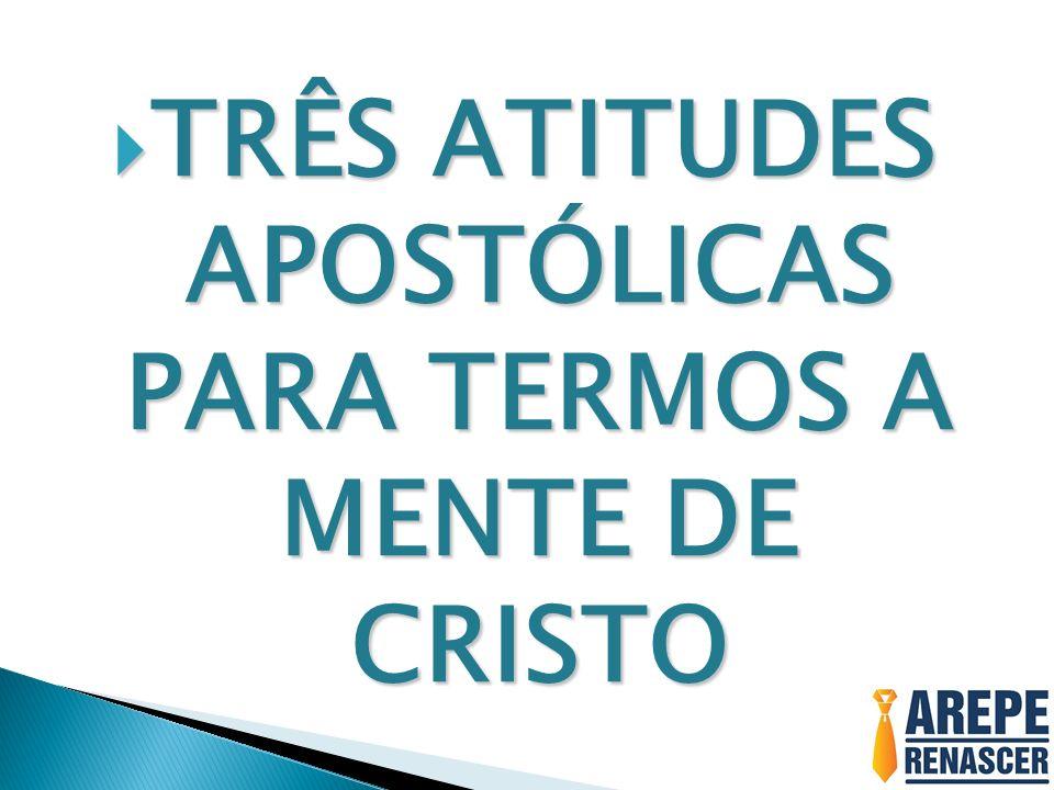 TRÊS ATITUDES APOSTÓLICAS PARA TERMOS A MENTE DE CRISTO TRÊS ATITUDES APOSTÓLICAS PARA TERMOS A MENTE DE CRISTO