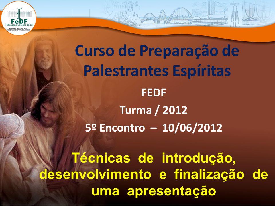 Curso de Preparação de Palestrantes Espíritas FEDF Turma / 2012 5º Encontro – 10/06/2012 Técnicas de introdução, desenvolvimento e finalização de uma