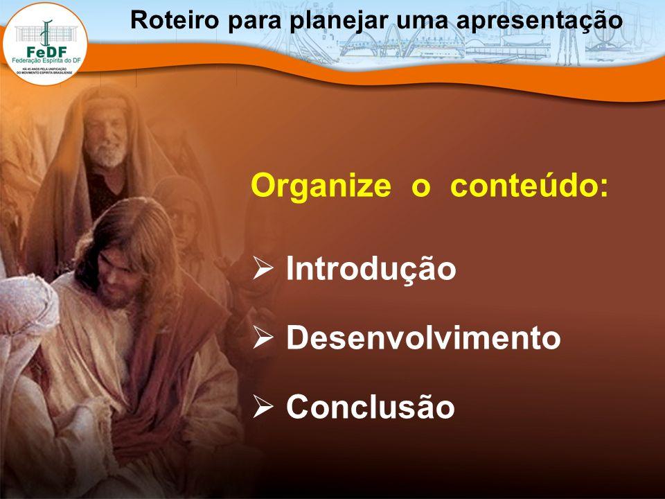 Organize o conteúdo: Introdução Desenvolvimento Conclusão Roteiro para planejar uma apresentação