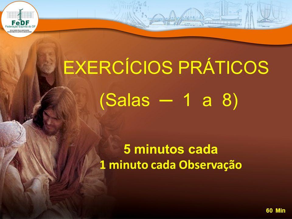 EXERCÍCIOS PRÁTICOS (Salas 1 a 8) 5 minutos cada 1 minuto cada Observação 60 Min