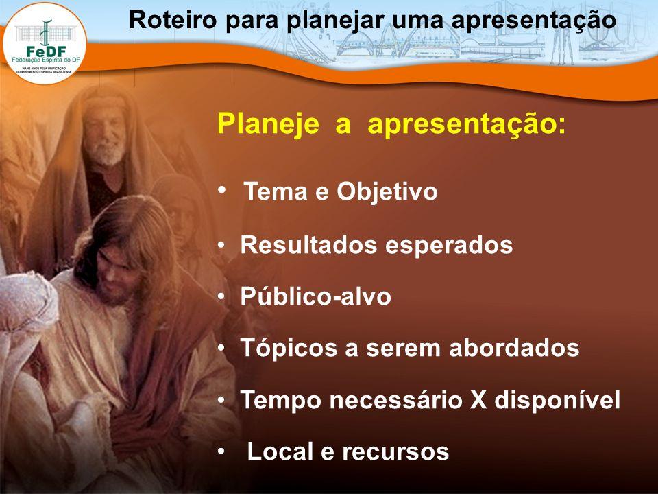 Roteiro para planejar uma apresentação Planeje a apresentação: Tema e Objetivo Resultados esperados Público-alvo Tópicos a serem abordados Tempo neces