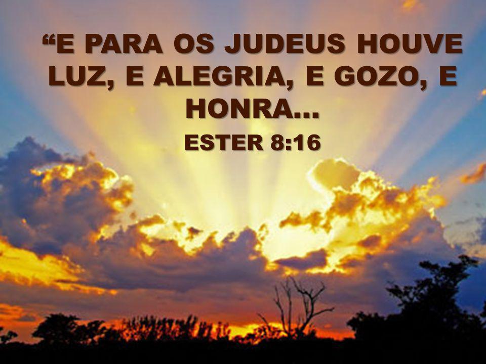 E PARA OS JUDEUS HOUVE LUZ, E ALEGRIA, E GOZO, E HONRA... ESTER 8:16 ESTER 8:16