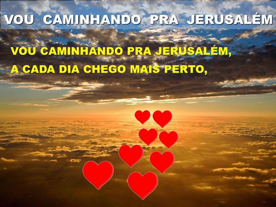 VOU CAMINHANDO PRA JERUSALÉM VOU CAMINHANDO PRA JERUSALÉM, A CADA DIA CHEGO MAIS PERTO,