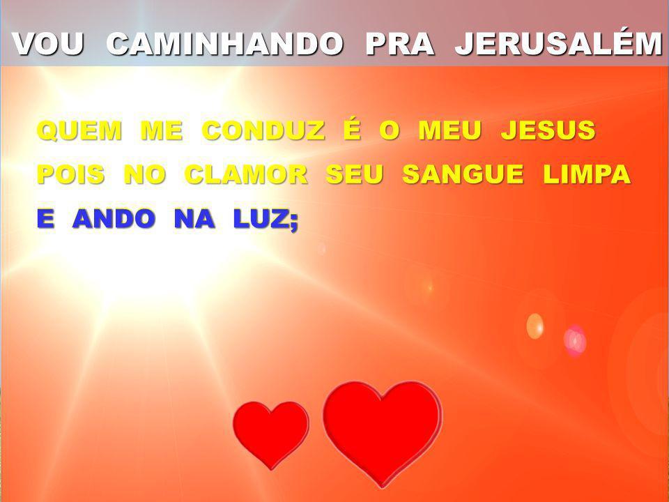 QUEM ME CONDUZ É O MEU JESUS POIS NO CLAMOR SEU SANGUE LIMPA E ANDO NA LUZ; VOU CAMINHANDO PRA JERUSALÉM
