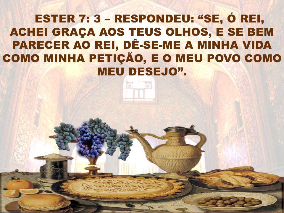 ESTER 7: 3 – RESPONDEU: SE, Ó REI, ACHEI GRAÇA AOS TEUS OLHOS, E SE BEM PARECER AO REI, DÊ-SE-ME A MINHA VIDA COMO MINHA PETIÇÃO, E O MEU POVO COMO ME