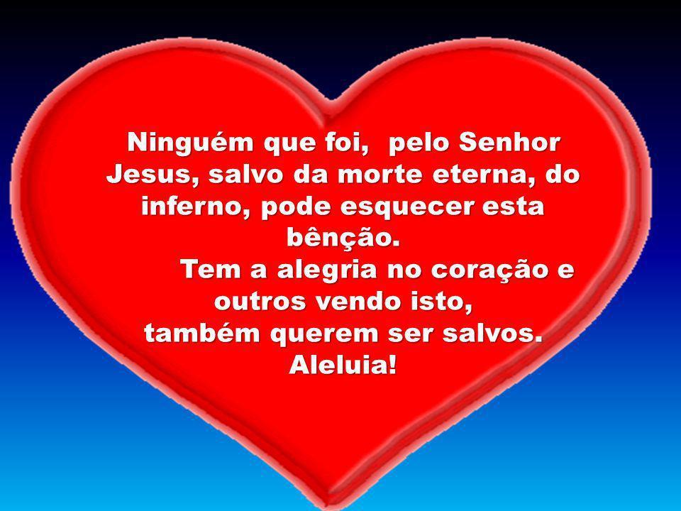 Ninguém que foi, pelo Senhor Jesus, salvo da morte eterna, do inferno, pode esquecer esta bênção. Tem a alegria no coração e outros vendo isto, também