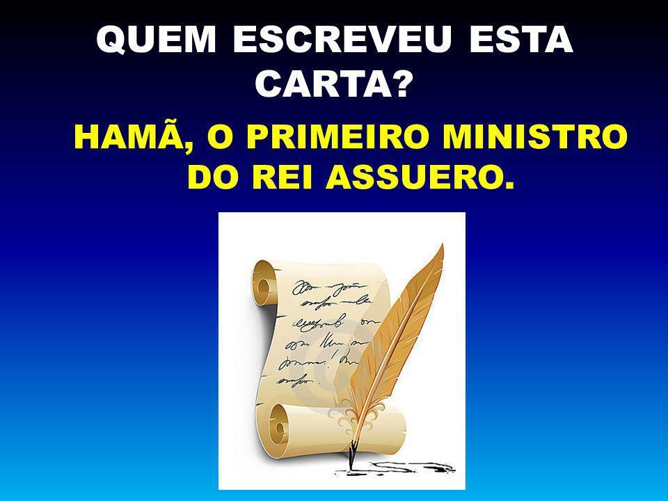 QUEM ESCREVEU ESTA CARTA? HAMÃ, O PRIMEIRO MINISTRO DO REI ASSUERO.
