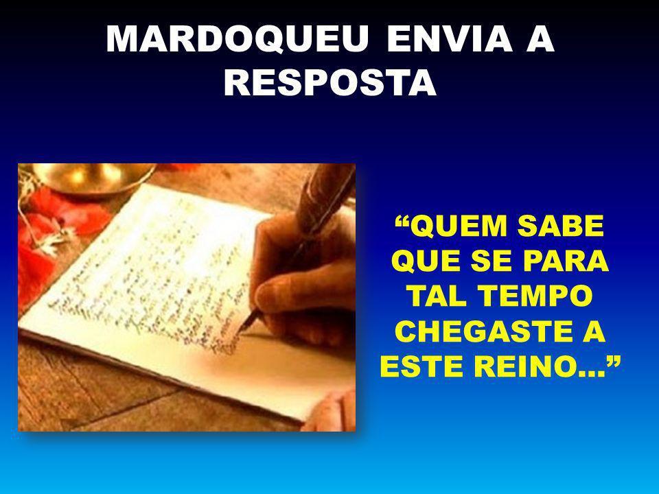 MARDOQUEU ENVIA A RESPOSTA QUEM SABE QUE SE PARA TAL TEMPO CHEGASTE A ESTE REINO...