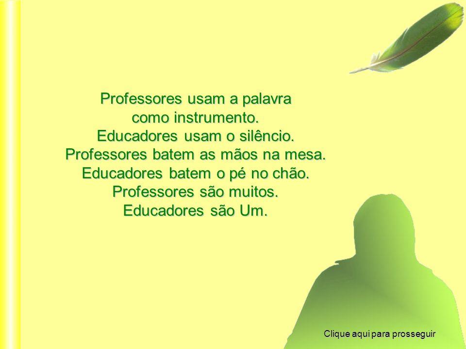 Professores usam a palavra como instrumento.Educadores usam o silêncio.