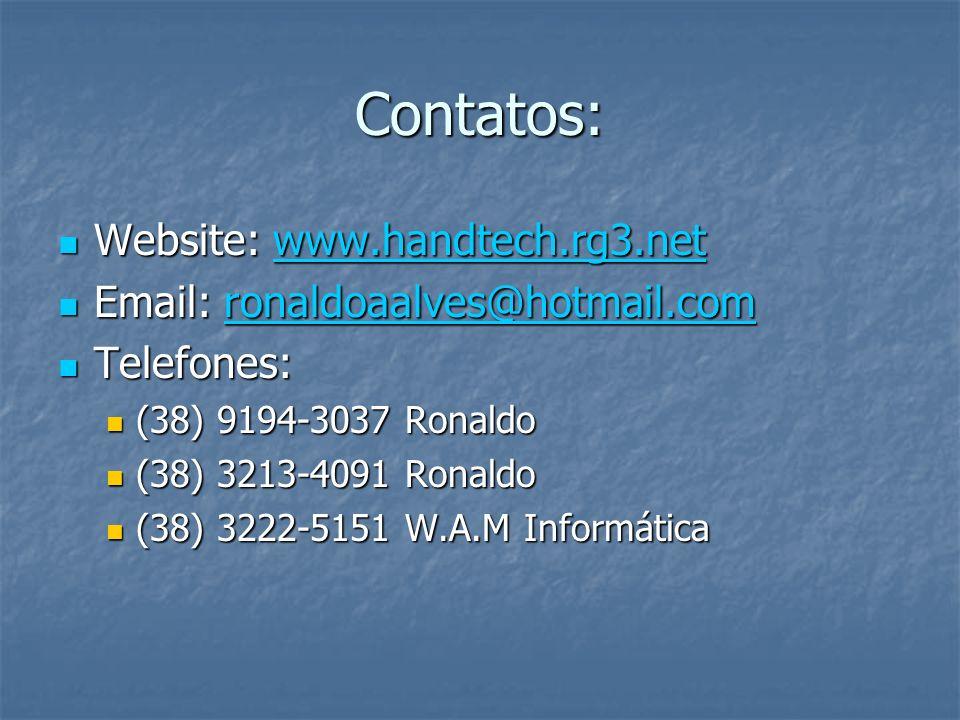 Contatos: Website: www.handtech.rg3.net Website: www.handtech.rg3.netwww.handtech.rg3.net Email: ronaldoaalves@hotmail.com Email: ronaldoaalves@hotmail.comronaldoaalves@hotmail.com Telefones: Telefones: (38) 9194-3037 Ronaldo (38) 9194-3037 Ronaldo (38) 3213-4091 Ronaldo (38) 3213-4091 Ronaldo (38) 3222-5151 W.A.M Informática (38) 3222-5151 W.A.M Informática