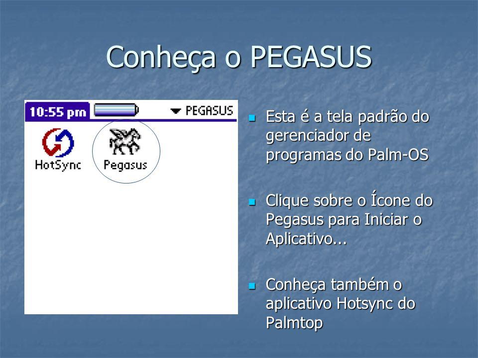 Conheça o PEGASUS Esta é a tela padrão do gerenciador de programas do Palm-OS Esta é a tela padrão do gerenciador de programas do Palm-OS Clique sobre o Ícone do Pegasus para Iniciar o Aplicativo...