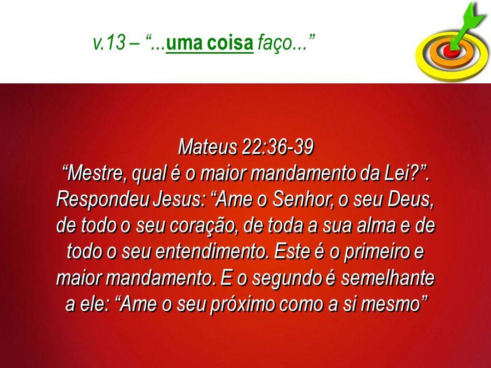 v.13 –...uma coisa faço... Mateus 22:36-39 Mestre, qual é o maior mandamento da Lei?.