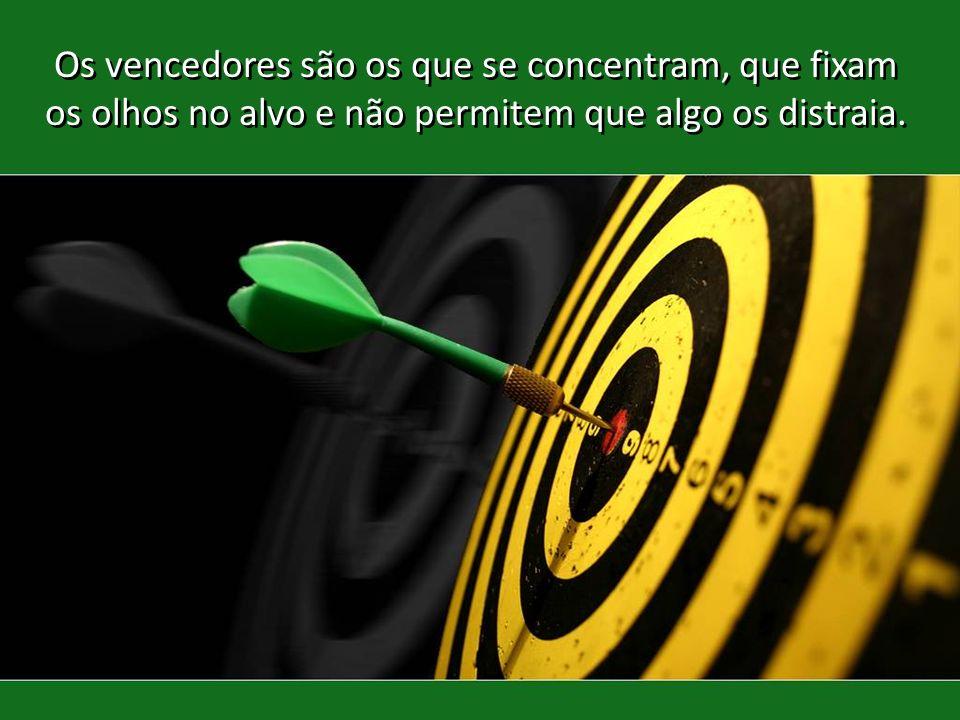 Os vencedores são os que se concentram, que fixam os olhos no alvo e não permitem que algo os distraia.