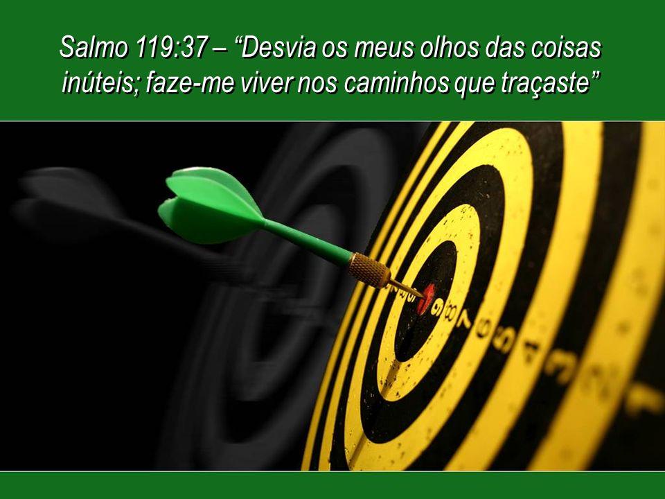 Salmo 119:37 – Desvia os meus olhos das coisas inúteis; faze-me viver nos caminhos que traçaste Salmo 119:37 – Desvia os meus olhos das coisas inúteis; faze-me viver nos caminhos que traçaste