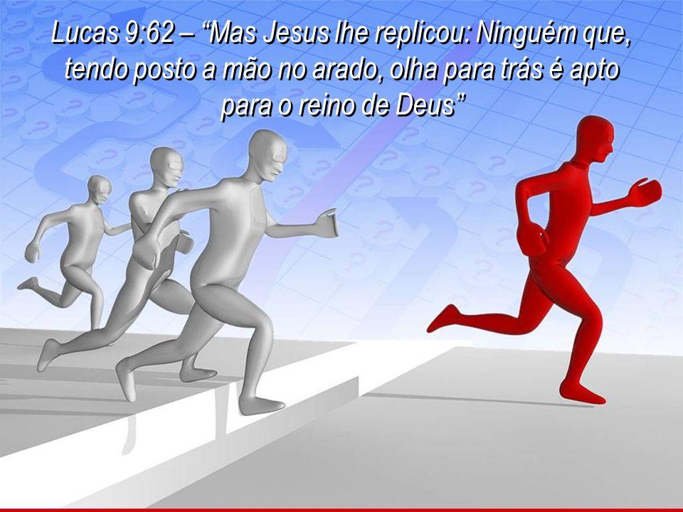 Lucas 9:62 – Mas Jesus lhe replicou: Ninguém que, tendo posto a mão no arado, olha para trás é apto para o reino de Deus Lucas 9:62 – Mas Jesus lhe replicou: Ninguém que, tendo posto a mão no arado, olha para trás é apto para o reino de Deus