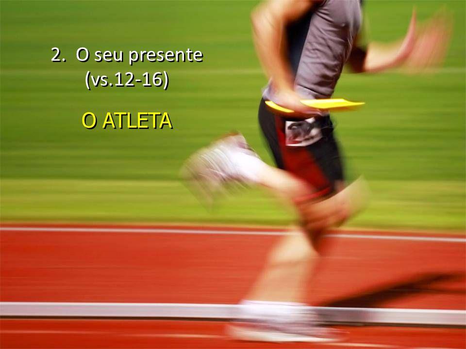 2. O seu presente (vs.12-16) O ATLETA