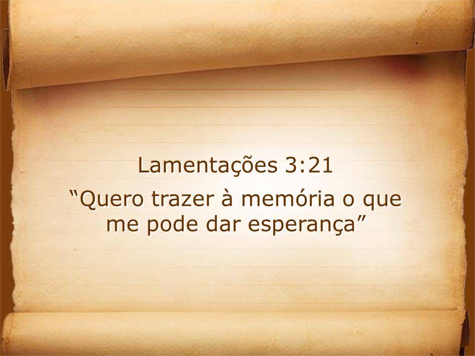 Lamentações 3:21 Quero trazer à memória o que me pode dar esperança Lamentações 3:21 Quero trazer à memória o que me pode dar esperança