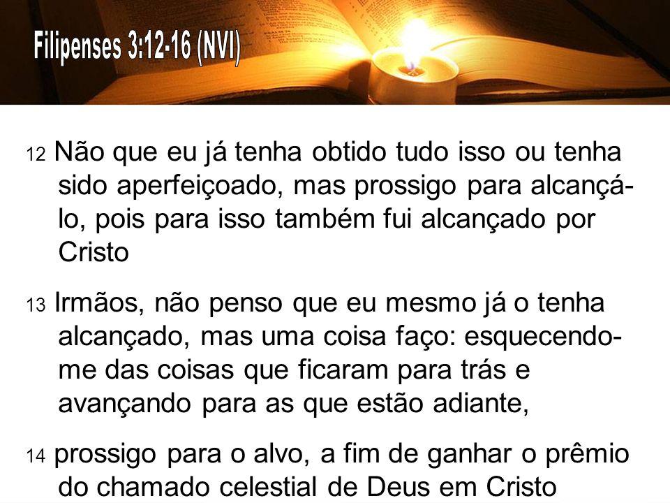 12 Não que eu já tenha obtido tudo isso ou tenha sido aperfeiçoado, mas prossigo para alcançá- lo, pois para isso também fui alcançado por Cristo 13 Irmãos, não penso que eu mesmo já o tenha alcançado, mas uma coisa faço: esquecendo- me das coisas que ficaram para trás e avançando para as que estão adiante, 14 prossigo para o alvo, a fim de ganhar o prêmio do chamado celestial de Deus em Cristo Jesus.