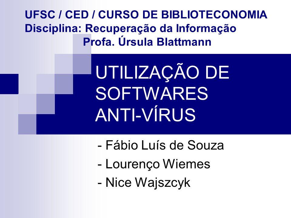 UTILIZAÇÃO DE SOFTWARES ANTI-VÍRUS - Fábio Luís de Souza - Lourenço Wiemes - Nice Wajszcyk UFSC / CED / CURSO DE BIBLIOTECONOMIA Disciplina: Recuperaç