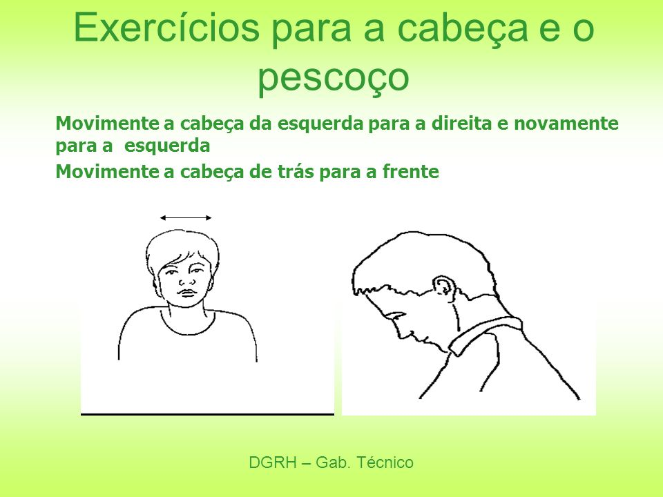 DGRH – Gab. Técnico Exercícios para a cabeça e o pescoço Movimente a cabeça da esquerda para a direita e novamente para a esquerda Movimente a cabeça