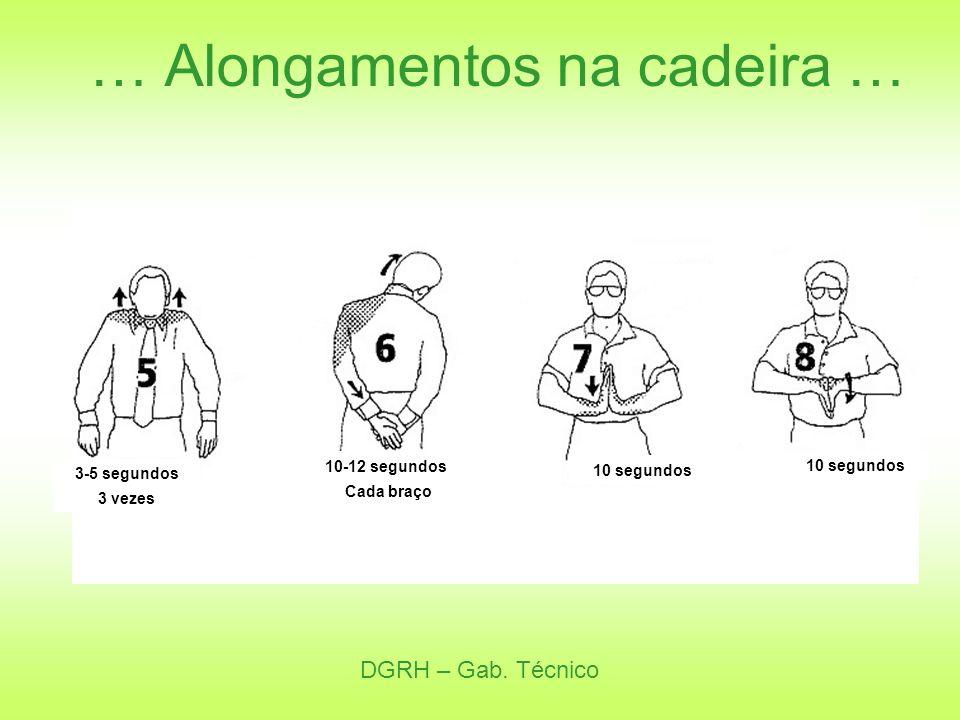DGRH – Gab. Técnico … Alongamentos na cadeira … 3-5 segundos 3 vezes 10-12 segundos Cada braço 10 segundos