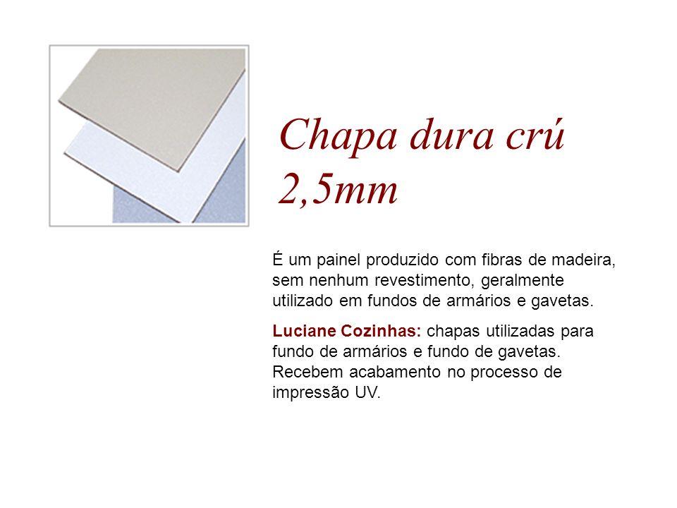 Chapa dura crú 2,5mm É um painel produzido com fibras de madeira, sem nenhum revestimento, geralmente utilizado em fundos de armários e gavetas. Lucia