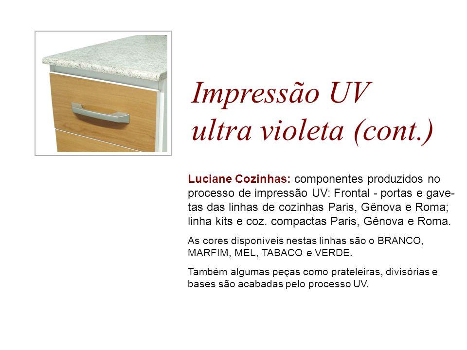 Impressão UV ultra violeta (cont.) Luciane Cozinhas: componentes produzidos no processo de impressão UV: Frontal - portas e gave- tas das linhas de co